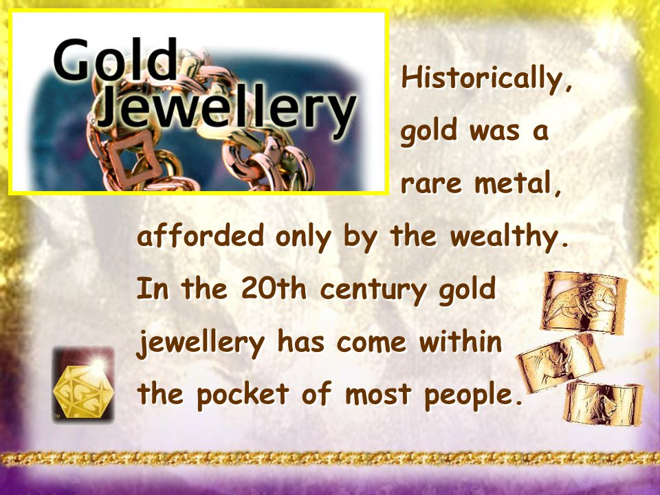 Historically, gold was a rare metal, afforded only by the wealthy. In the 20th century gold jewellery has come within the pocket of most people. Histo