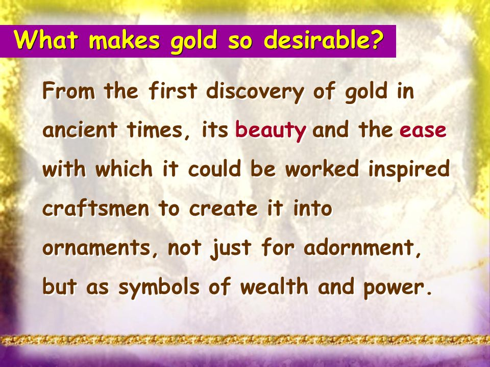 What makes gold so desirable? From the first discovery of gold in ancient times, its beauty and the ease with which it could be worked inspired crafts