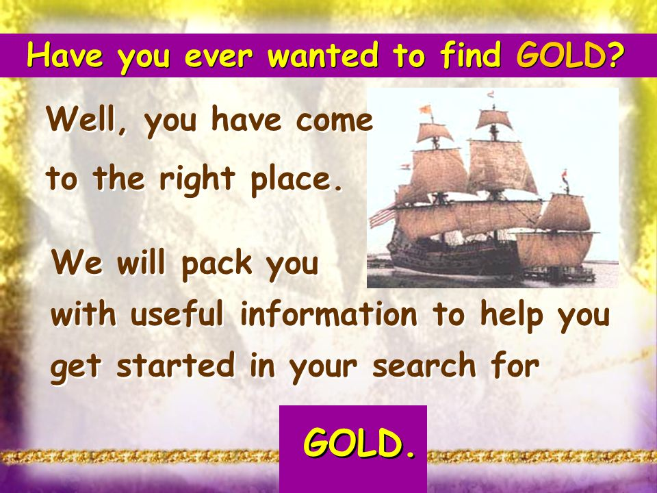 Have you ever wanted to find GOLD? Well, you have come to the right place. We will pack you with useful information to help you get started in your se