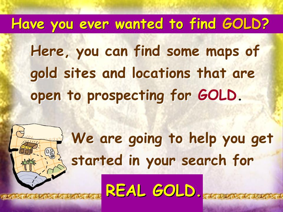Have you ever wanted to find GOLD? Here, you can find some maps of gold sites and locations that are open to prospecting for GOLD. We are going to hel