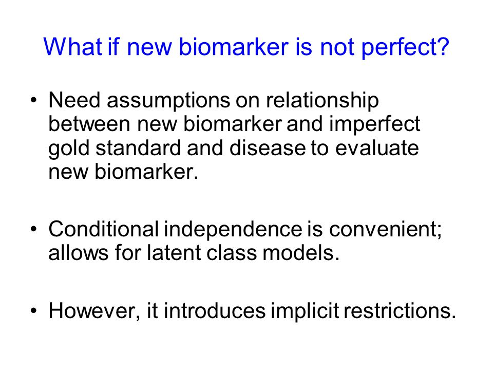 What if new biomarker is not perfect? Need assumptions on relationship between new biomarker and imperfect gold standard and disease to evaluate new b