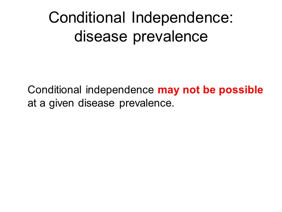 Conditional Independence: disease prevalence Conditional independence may not be possible at a given disease prevalence.