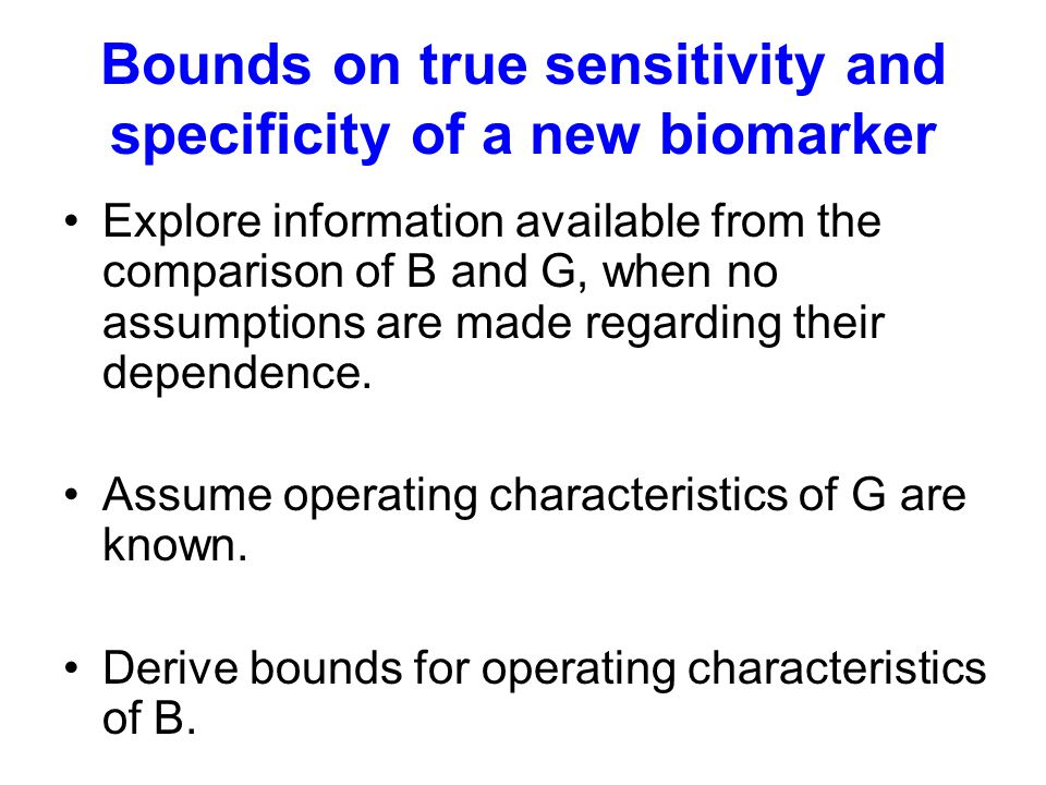 Bounds on true sensitivity and specificity of a new biomarker Explore information available from the comparison of B and G, when no assumptions are made regarding their dependence.