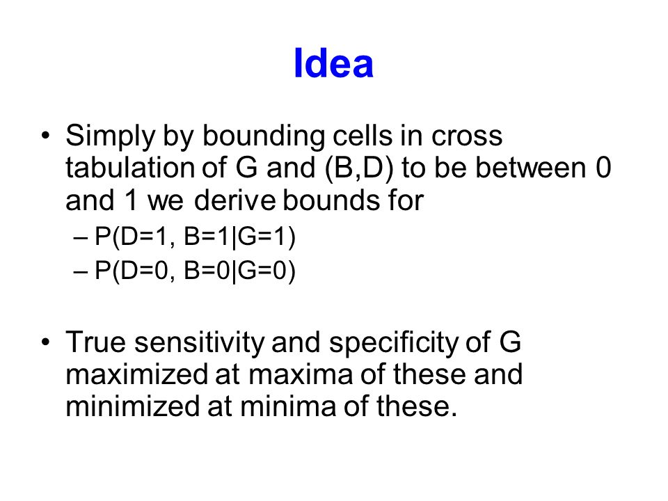 Idea Simply by bounding cells in cross tabulation of G and (B,D) to be between 0 and 1 we derive bounds for –P(D=1, B=1|G=1) –P(D=0, B=0|G=0) True sen