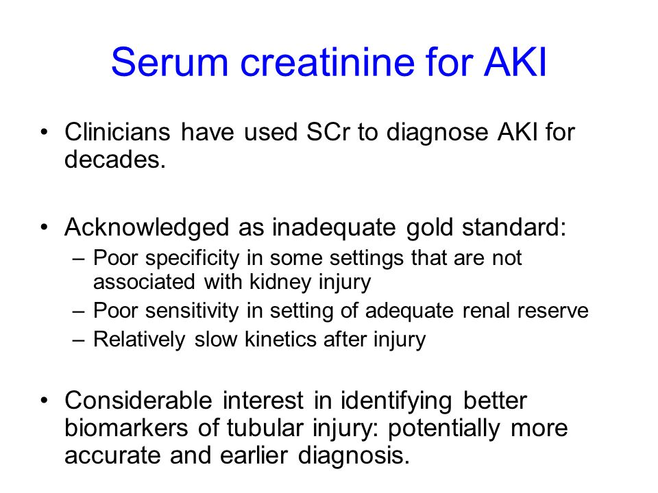 Serum creatinine for AKI Clinicians have used SCr to diagnose AKI for decades. Acknowledged as inadequate gold standard: –Poor specificity in some set