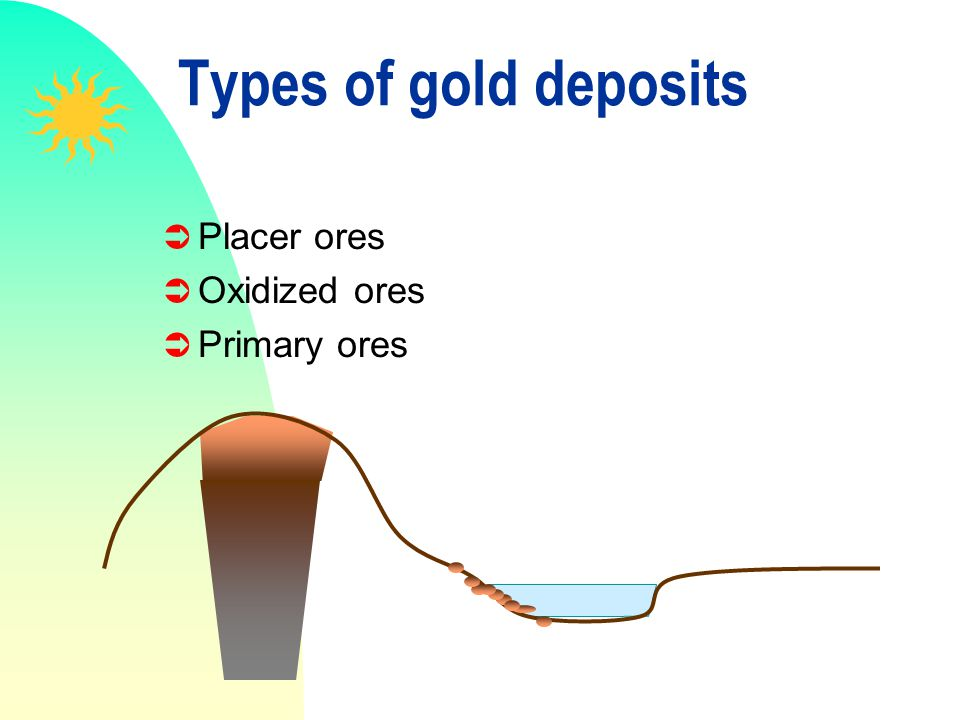 Types of gold deposits Placer ores Oxidized ores Primary ores