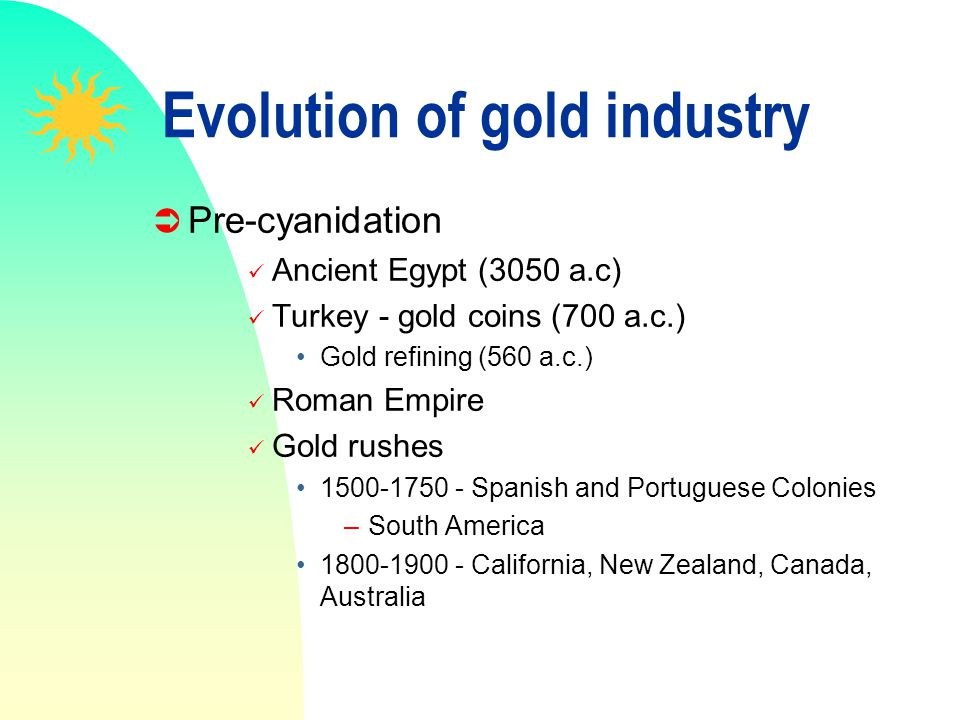 Evolution of gold industry Pre-cyanidation Ancient Egypt (3050 a.c) Turkey - gold coins (700 a.c.) Gold refining (560 a.c.) Roman Empire Gold rushes 1