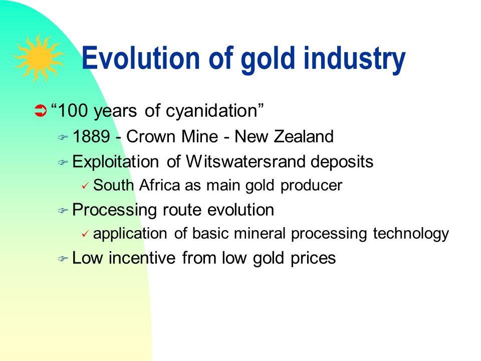 Evolution of gold industry 100 years of cyanidation F 1889 - Crown Mine - New Zealand F Exploitation of Witswatersrand deposits South Africa as main g