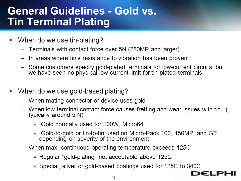 23 General Guidelines - Gold vs. Tin Terminal Plating When do we use tin-plating? –Terminals with contact force over 5N (280MP and larger) –In areas w