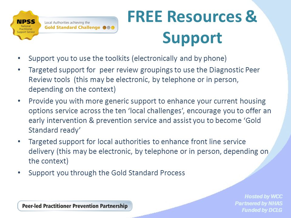 Hosted by WCC Partnered by NHAS Funded by DCLG FREE Resources & Support Support you to use the toolkits (electronically and by phone) Targeted support for peer review groupings to use the Diagnostic Peer Review tools (this may be electronic, by telephone or in person, depending on the context) Provide you with more generic support to enhance your current housing options service across the ten local challenges, encourage you to offer an early intervention & prevention service and assist you to become Gold Standard ready Targeted support for local authorities to enhance front line service delivery (this may be electronic, by telephone or in person, depending on the context) Support you through the Gold Standard Process