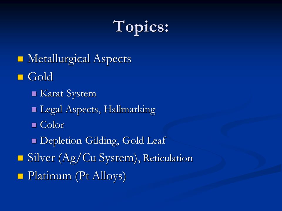 Topics: Metallurgical Aspects Metallurgical Aspects Gold Gold Karat System Karat System Legal Aspects, Hallmarking Legal Aspects, Hallmarking Color Co