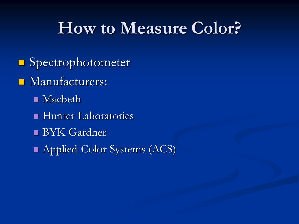 How to Measure Color? Spectrophotometer Spectrophotometer Manufacturers: Manufacturers: Macbeth Macbeth Hunter Laboratories Hunter Laboratories BYK Ga