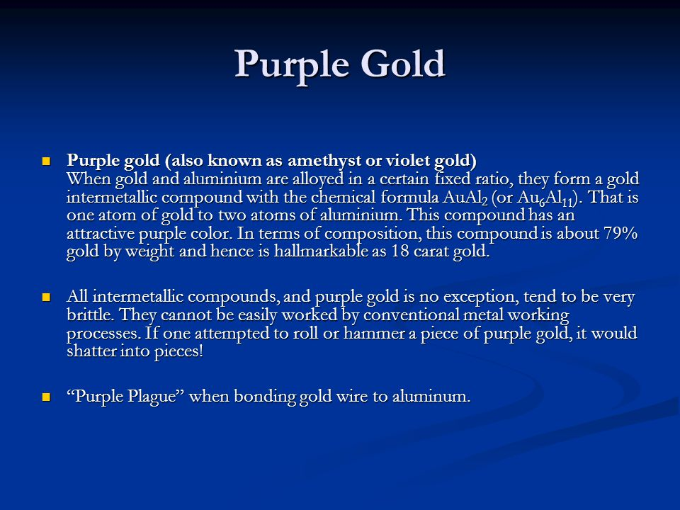 Purple Gold Purple gold (also known as amethyst or violet gold) When gold and aluminium are alloyed in a certain fixed ratio, they form a gold interme