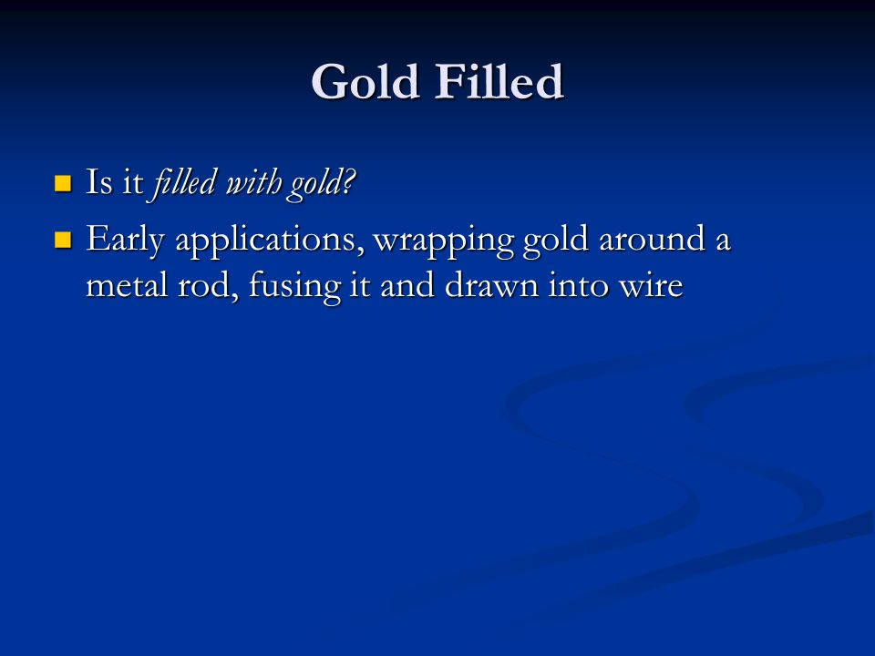 Gold Filled Is it filled with gold? Is it filled with gold? Early applications, wrapping gold around a metal rod, fusing it and drawn into wire Early