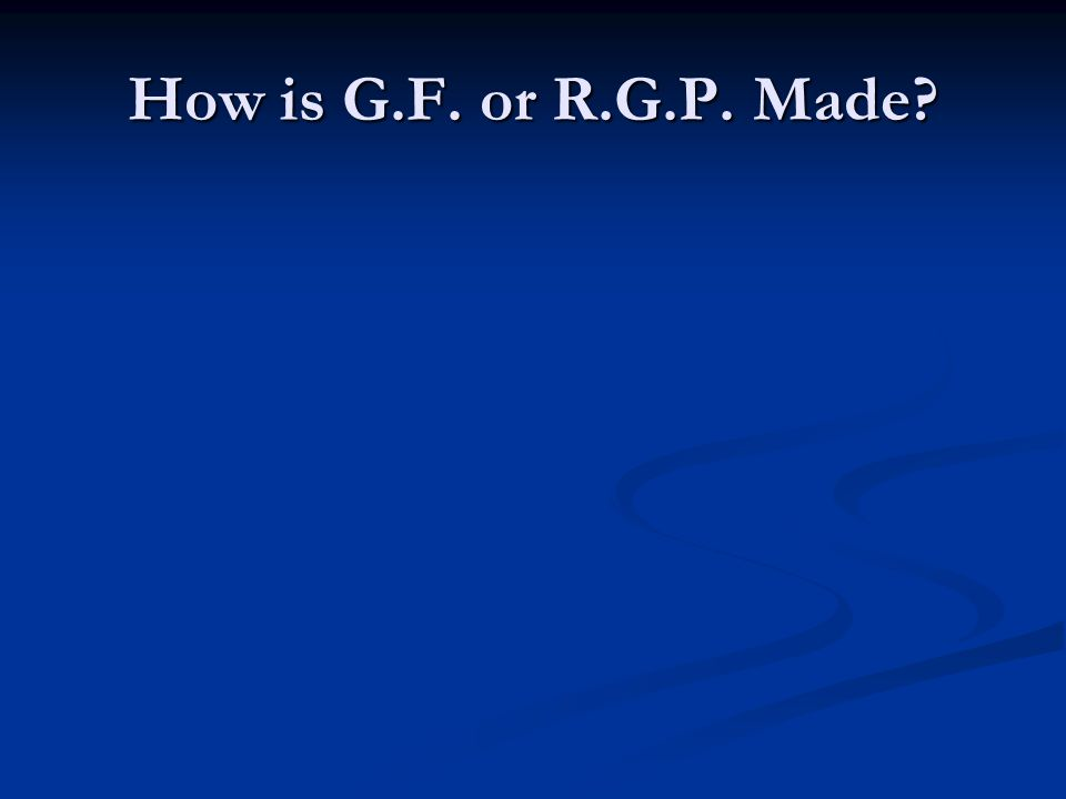 How is G.F. or R.G.P. Made?