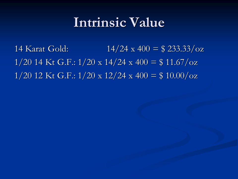 Intrinsic Value 14 Karat Gold: 14/24 x 400 = $ 233.33/oz 1/20 14 Kt G.F.: 1/20 x 14/24 x 400 = $ 11.67/oz 1/20 12 Kt G.F.: 1/20 x 12/24 x 400 = $ 10.0