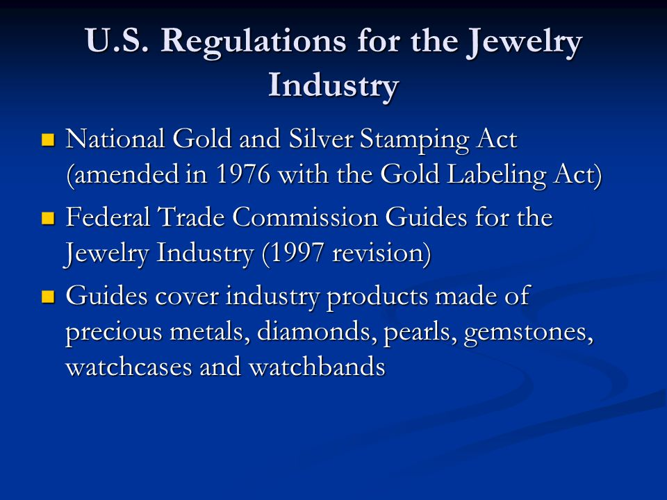 U.S. Regulations for the Jewelry Industry National Gold and Silver Stamping Act (amended in 1976 with the Gold Labeling Act) National Gold and Silver