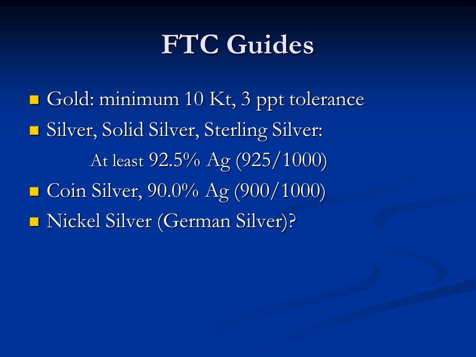 FTC Guides Gold: minimum 10 Kt, 3 ppt tolerance Gold: minimum 10 Kt, 3 ppt tolerance Silver, Solid Silver, Sterling Silver: Silver, Solid Silver, Ster