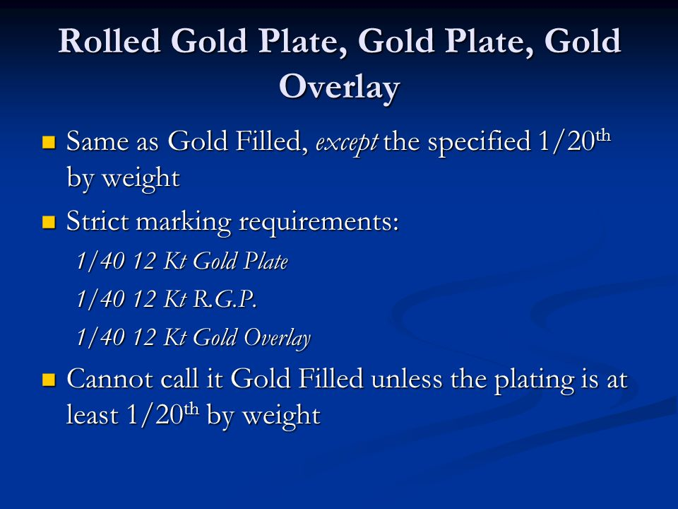 Rolled Gold Plate, Gold Plate, Gold Overlay Same as Gold Filled, except the specified 1/20 th by weight Same as Gold Filled, except the specified 1/20