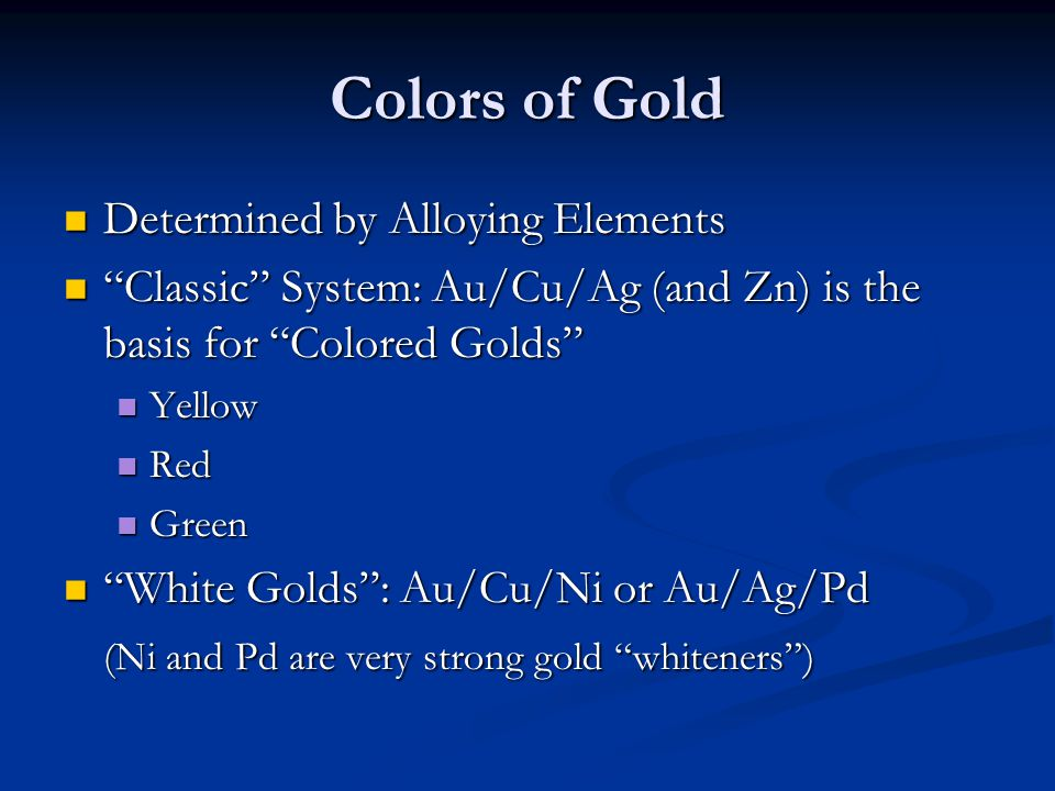 Colors of Gold Determined by Alloying Elements Determined by Alloying Elements Classic System: Au/Cu/Ag (and Zn) is the basis for Colored Golds Classi