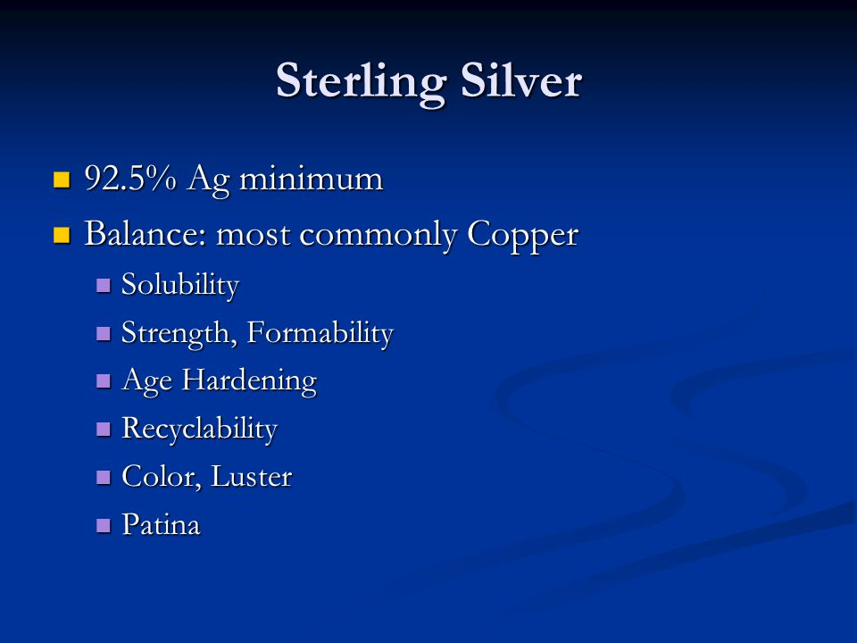 Sterling Silver 92.5% Ag minimum 92.5% Ag minimum Balance: most commonly Copper Balance: most commonly Copper Solubility Solubility Strength, Formabil