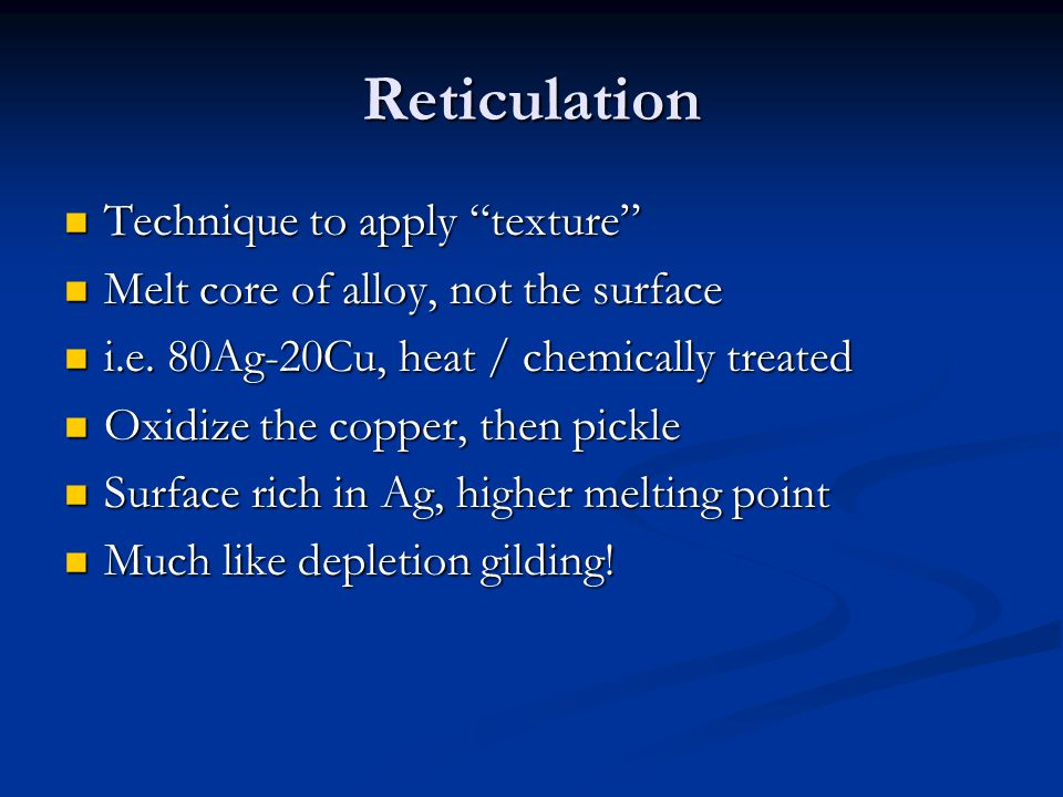 Reticulation Technique to apply texture Technique to apply texture Melt core of alloy, not the surface Melt core of alloy, not the surface i.e. 80Ag-2