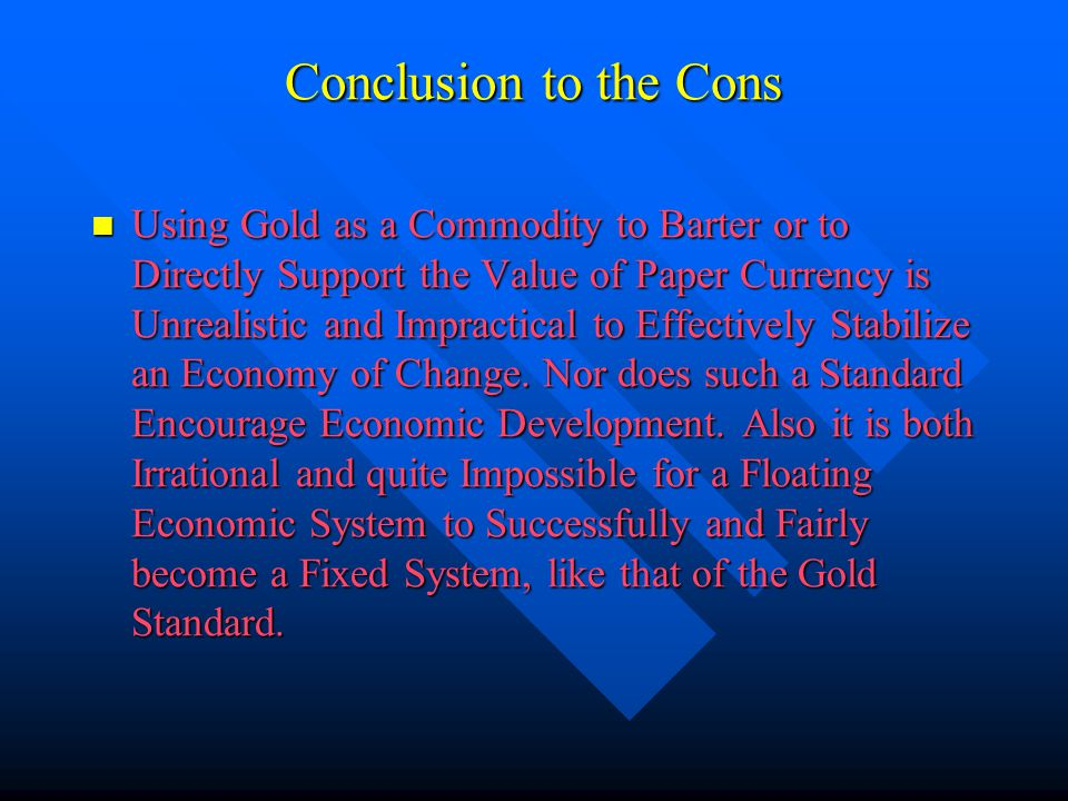 Conclusion to the Cons Using Gold as a Commodity to Barter or to Directly Support the Value of Paper Currency is Unrealistic and Impractical to Effect