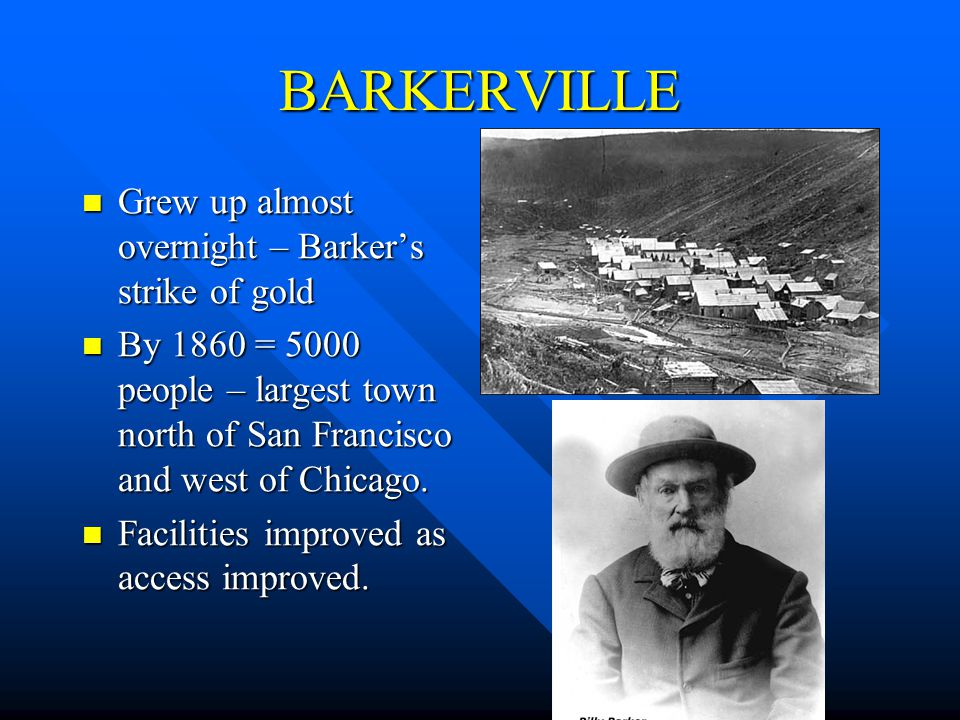 BARKERVILLE Grew up almost overnight – Barkers strike of gold Grew up almost overnight – Barkers strike of gold By 1860 = 5000 people – largest town north of San Francisco and west of Chicago.