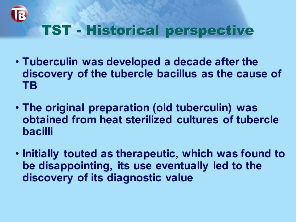 TST - Historical perspective Tuberculin was developed a decade after the discovery of the tubercle bacillus as the cause of TB The original preparatio