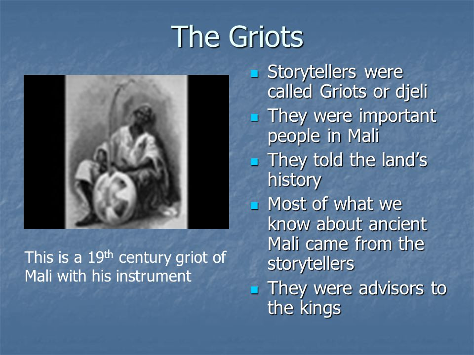 The Griots Storytellers were called Griots or djeli Storytellers were called Griots or djeli They were important people in Mali They were important pe