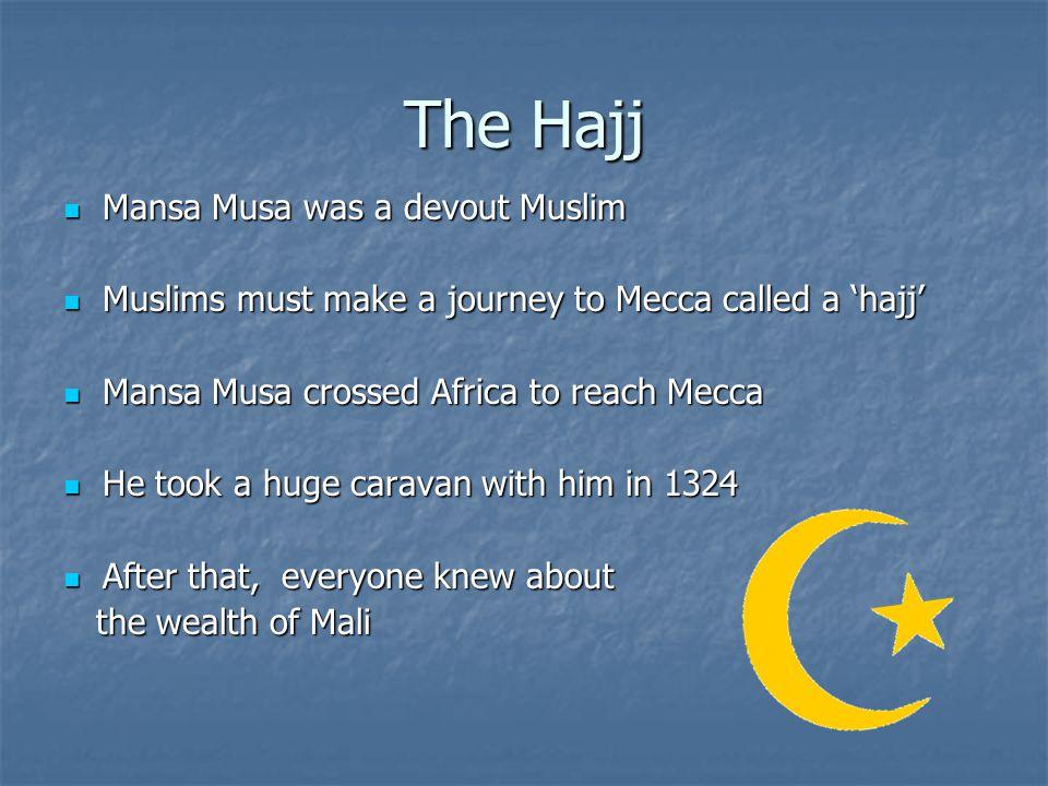 The Hajj Mansa Musa was a devout Muslim Mansa Musa was a devout Muslim Muslims must make a journey to Mecca called a hajj Muslims must make a journey