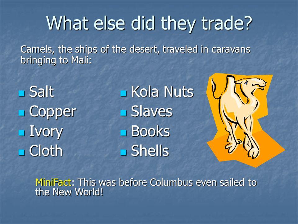 What else did they trade? Salt Salt Copper Copper Ivory Ivory Cloth Cloth Kola Nuts Kola Nuts Slaves Slaves Books Books Shells Shells Camels, the ship