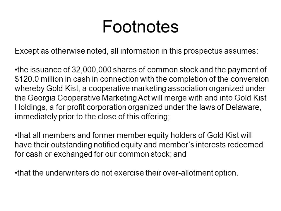 Footnotes Except as otherwise noted, all information in this prospectus assumes: the issuance of 32,000,000 shares of common stock and the payment of $120.0 million in cash in connection with the completion of the conversion whereby Gold Kist, a cooperative marketing association organized under the Georgia Cooperative Marketing Act will merge with and into Gold Kist Holdings, a for profit corporation organized under the laws of Delaware, immediately prior to the close of this offering; that all members and former member equity holders of Gold Kist will have their outstanding notified equity and members interests redeemed for cash or exchanged for our common stock; and that the underwriters do not exercise their over-allotment option.