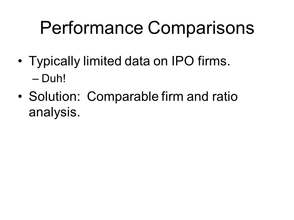 Performance Comparisons Typically limited data on IPO firms. –Duh! Solution: Comparable firm and ratio analysis.
