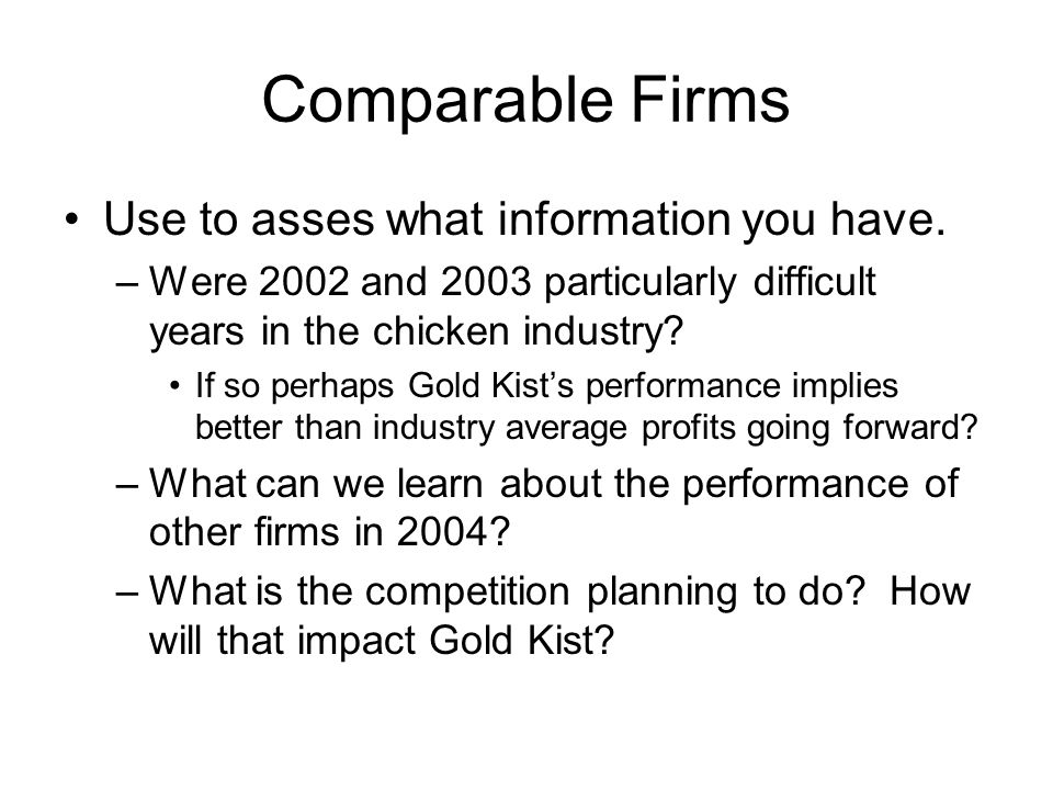 Comparable Firms Use to asses what information you have. –Were 2002 and 2003 particularly difficult years in the chicken industry? If so perhaps Gold