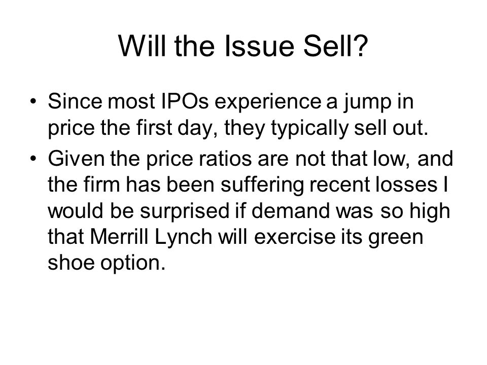 Will the Issue Sell? Since most IPOs experience a jump in price the first day, they typically sell out. Given the price ratios are not that low, and t