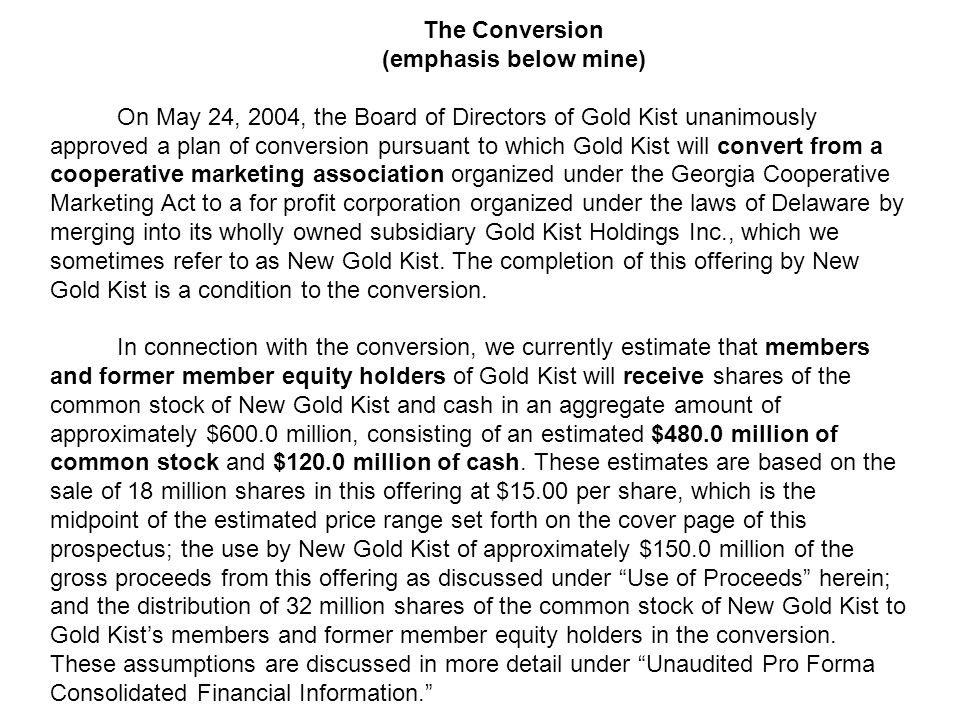 The Conversion (emphasis below mine) On May 24, 2004, the Board of Directors of Gold Kist unanimously approved a plan of conversion pursuant to which Gold Kist will convert from a cooperative marketing association organized under the Georgia Cooperative Marketing Act to a for profit corporation organized under the laws of Delaware by merging into its wholly owned subsidiary Gold Kist Holdings Inc., which we sometimes refer to as New Gold Kist.