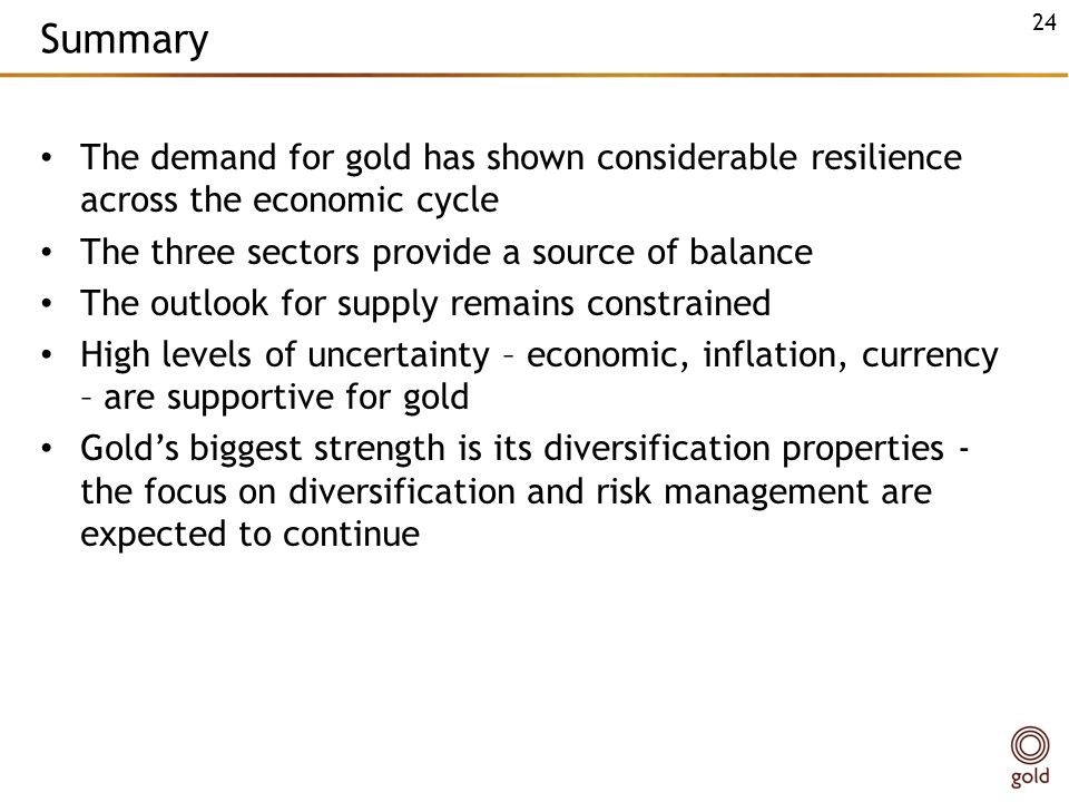 Summary The demand for gold has shown considerable resilience across the economic cycle The three sectors provide a source of balance The outlook for supply remains constrained High levels of uncertainty – economic, inflation, currency – are supportive for gold Golds biggest strength is its diversification properties - the focus on diversification and risk management are expected to continue 24