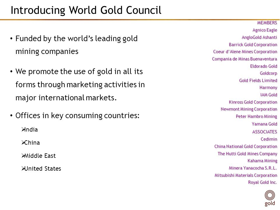 Introducing World Gold Council Funded by the worlds leading gold mining companies We promote the use of gold in all its forms through marketing activities in major international markets.
