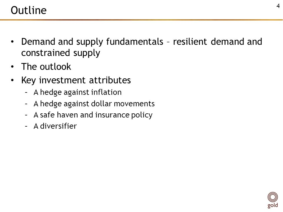 Outline Demand and supply fundamentals – resilient demand and constrained supply The outlook Key investment attributes –A hedge against inflation –A hedge against dollar movements –A safe haven and insurance policy –A diversifier 4