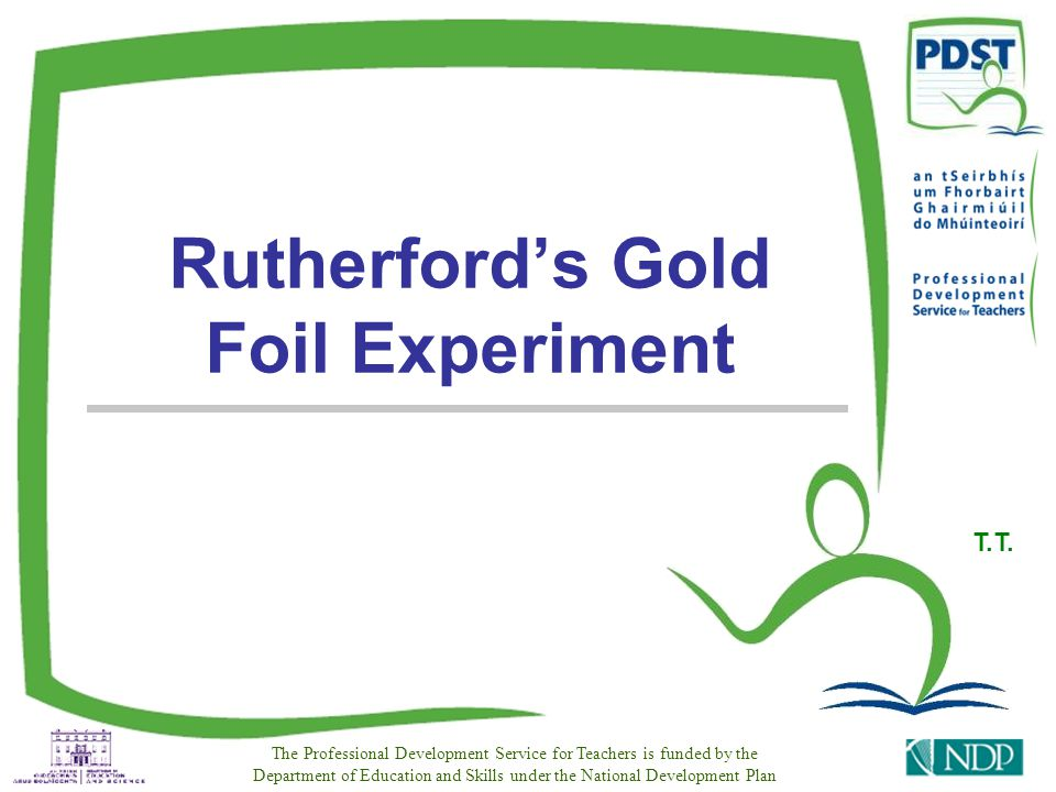 PDST Resources for Leaving Certificate Physics 2 Rutherfords gold-foil experiment The atom is a solid sphere It contains negative electrons Positive material Negative electrons This was called the Plum Pudding Model Before this experiment, we assumed that: Electrons were compared to fruit, positive material to cake