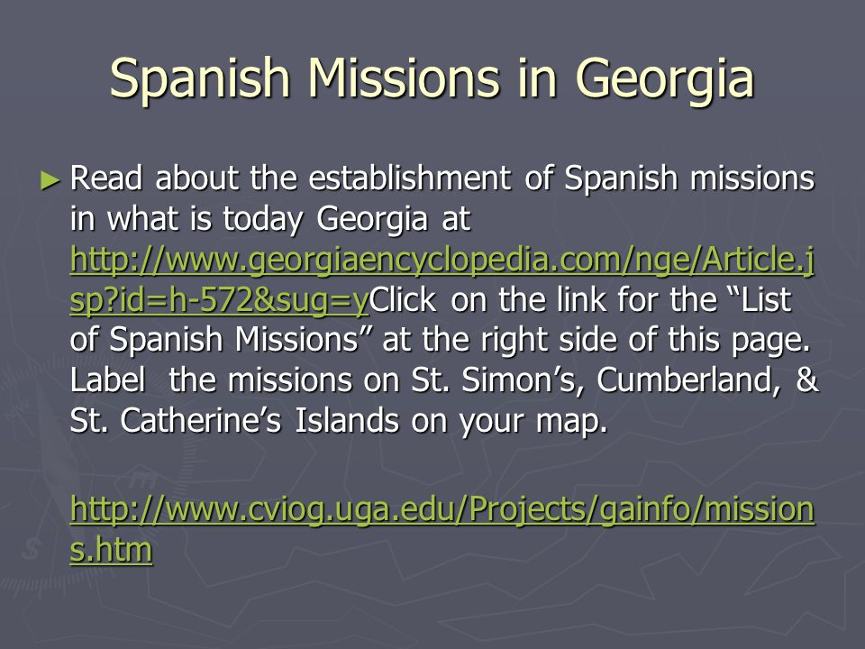 Spanish Missions in Georgia Read about the establishment of Spanish missions in what is today Georgia at http://www.georgiaencyclopedia.com/nge/Articl