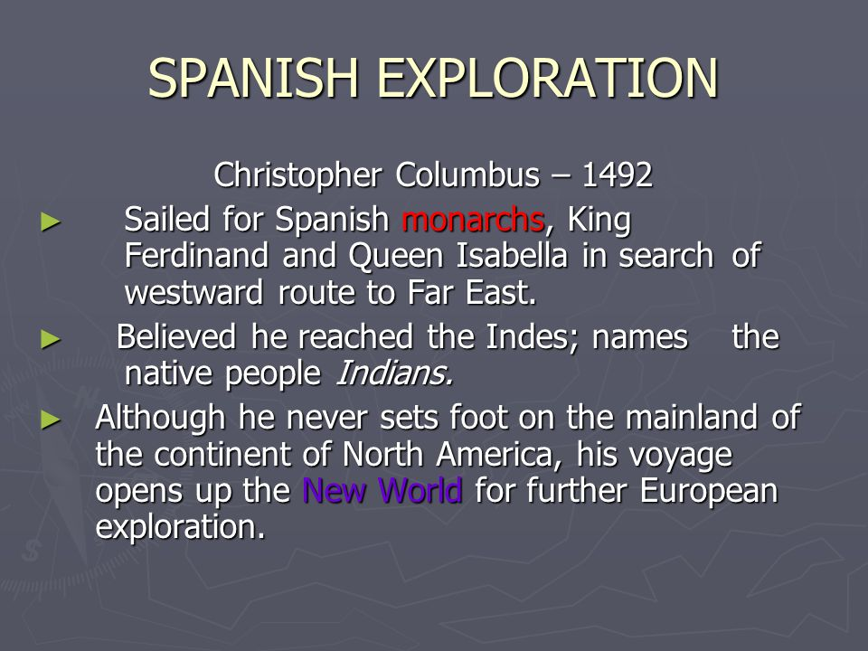 SPANISH EXPLORATION Christopher Columbus – 1492 Sailed for Spanish monarchs, King Ferdinand and Queen Isabella in search of westward route to Far East