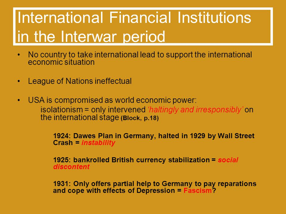 International Financial Institutions in the Interwar period No country to take international lead to support the international economic situation League of Nations ineffectual USA is compromised as world economic power: isolationism = only intervened haltingly and irresponsibly on the international stage (Block, p.18) 1924: Dawes Plan in Germany, halted in 1929 by Wall Street Crash = instability 1925: bankrolled British currency stabilization = social discontent 1931: Only offers partial help to Germany to pay reparations and cope with effects of Depression = Fascism