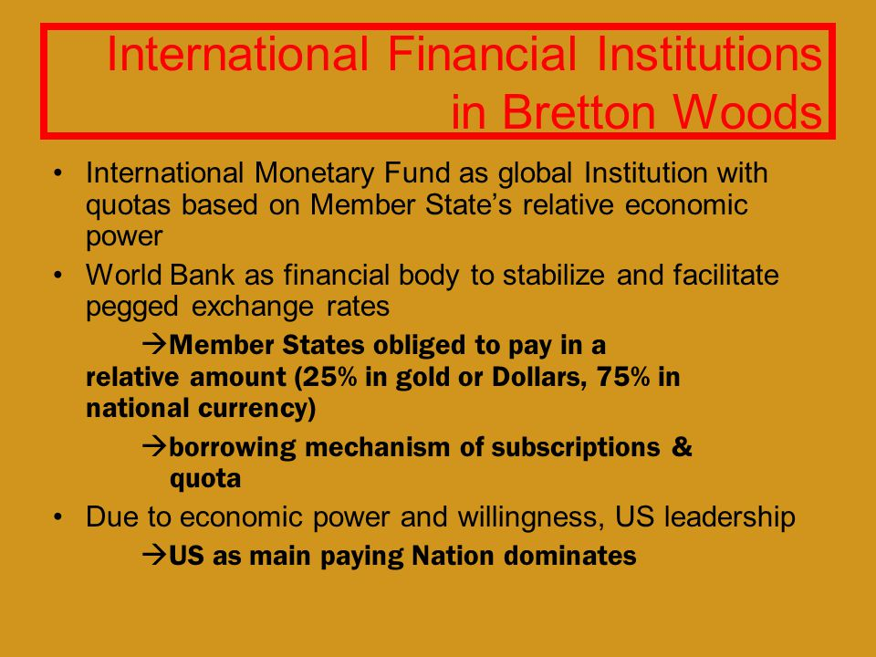International Financial Institutions in Bretton Woods International Monetary Fund as global Institution with quotas based on Member States relative economic power World Bank as financial body to stabilize and facilitate pegged exchange rates Member States obliged to pay in a relative amount (25% in gold or Dollars, 75% in national currency) borrowing mechanism of subscriptions & quota Due to economic power and willingness, US leadership US as main paying Nation dominates