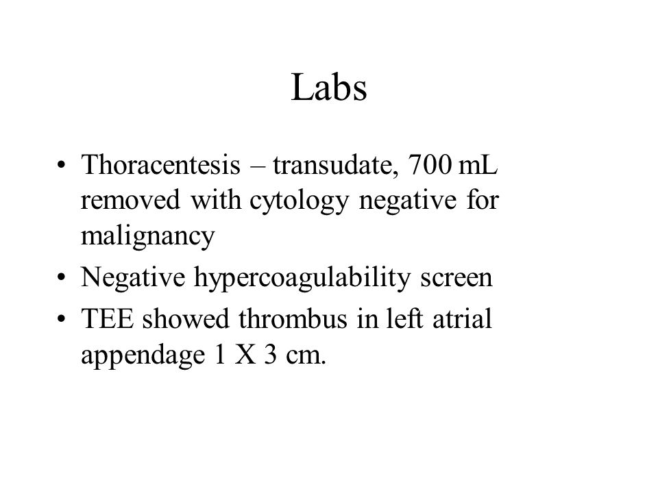 Labs Thoracentesis – transudate, 700 mL removed with cytology negative for malignancy Negative hypercoagulability screen TEE showed thrombus in left a