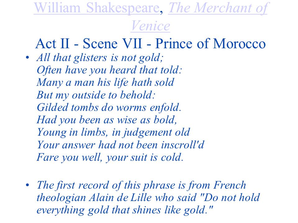 William ShakespeareWilliam Shakespeare, The Merchant of Venice Act II - Scene VII - Prince of MoroccoThe Merchant of Venice All that glisters is not gold; Often have you heard that told: Many a man his life hath sold But my outside to behold: Gilded tombs do worms enfold.
