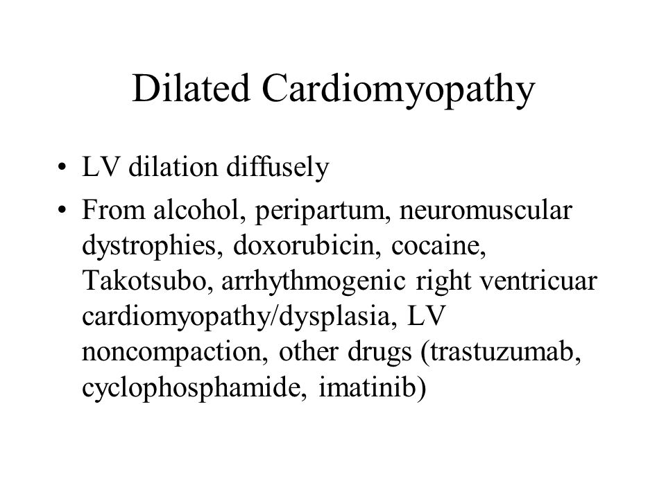 Dilated Cardiomyopathy LV dilation diffusely From alcohol, peripartum, neuromuscular dystrophies, doxorubicin, cocaine, Takotsubo, arrhythmogenic righ