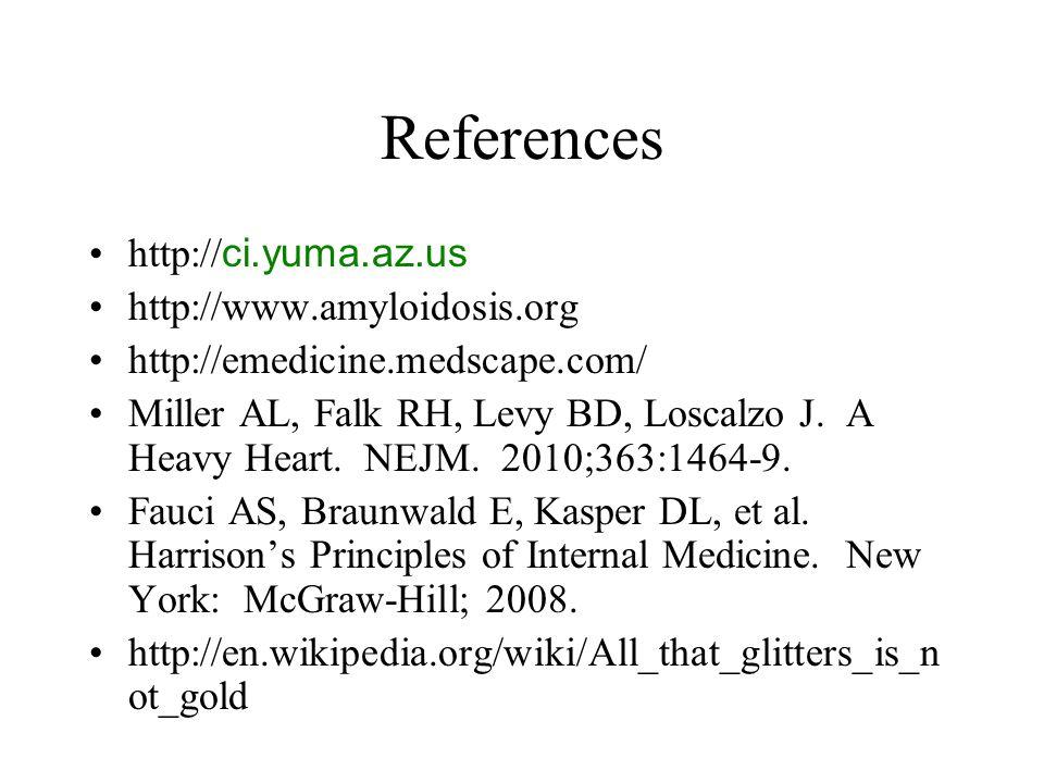 References http:// ci.yuma.az.us http://www.amyloidosis.org http://emedicine.medscape.com/ Miller AL, Falk RH, Levy BD, Loscalzo J.