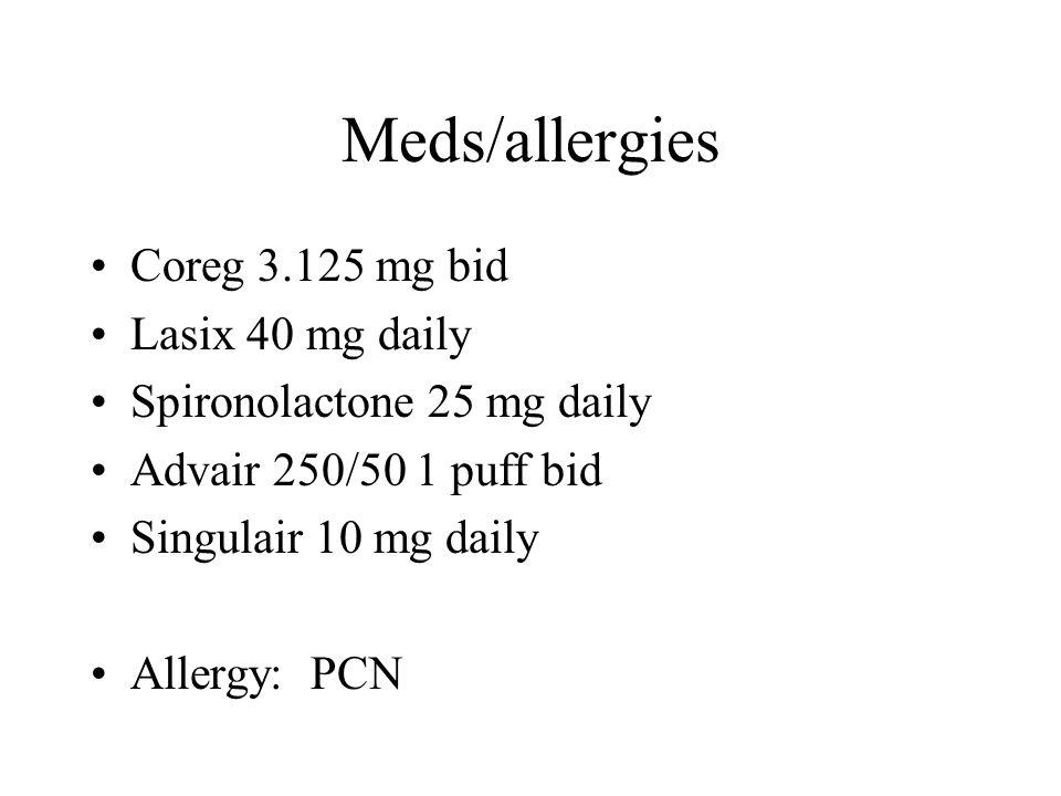Meds/allergies Coreg 3.125 mg bid Lasix 40 mg daily Spironolactone 25 mg daily Advair 250/50 1 puff bid Singulair 10 mg daily Allergy: PCN